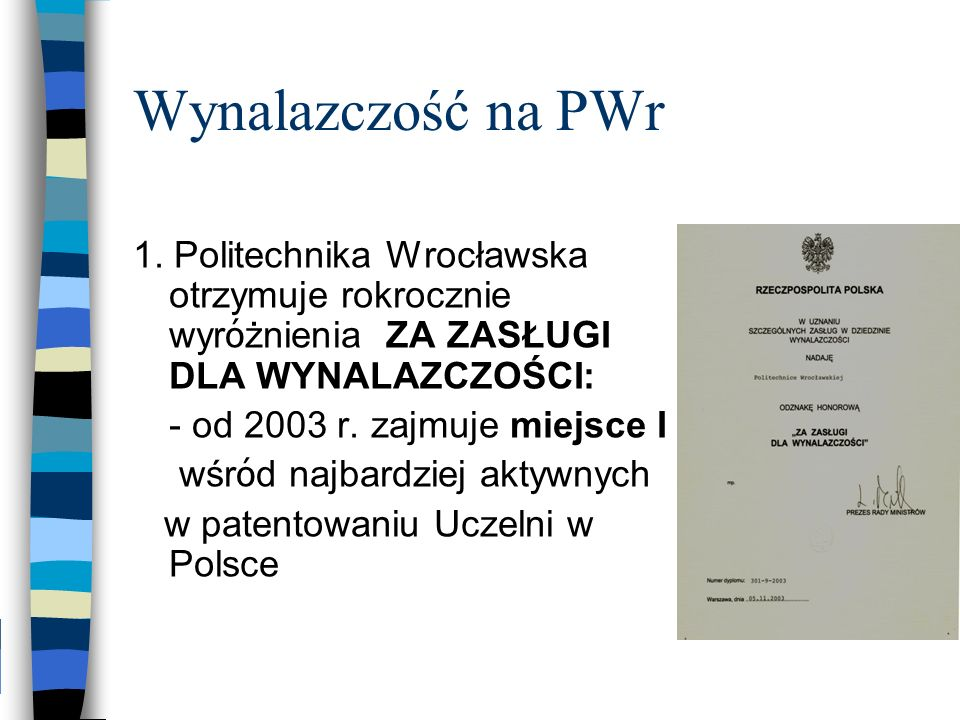 Wynalazczość na PWr 1. Politechnika Wrocławska otrzymuje rokrocznie wyr ó żnienia ZA ZASŁUGI DLA WYNALAZCZOŚCI: - od 2003 r. zajmuje miejsce I wśr ó d