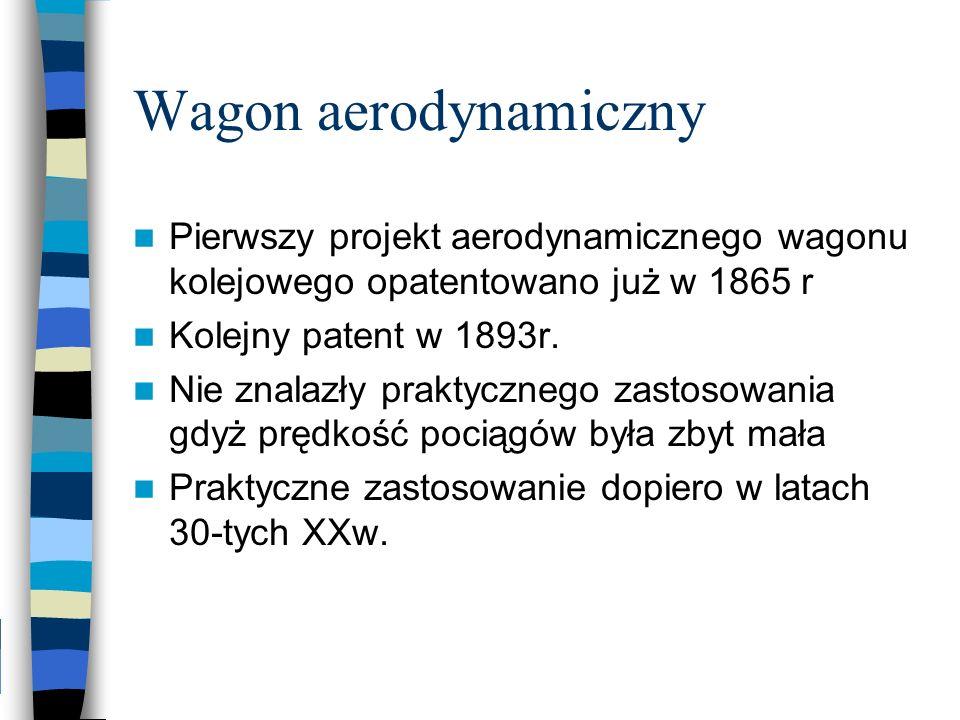Wagon aerodynamiczny Pierwszy projekt aerodynamicznego wagonu kolejowego opatentowano już w 1865 r Kolejny patent w 1893r. Nie znalazły praktycznego z