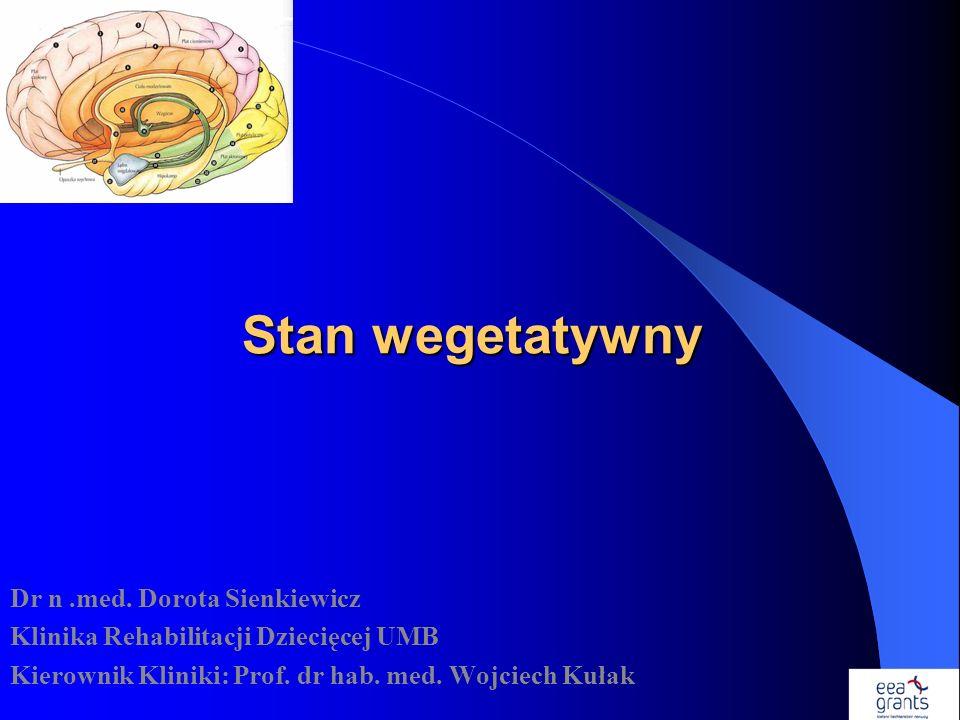 Stan wegetatywny Dr n.med. Dorota Sienkiewicz Klinika Rehabilitacji Dziecięcej UMB Kierownik Kliniki: Prof. dr hab. med. Wojciech Kułak