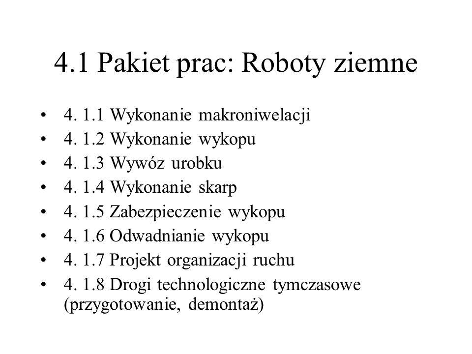 4.1 Pakiet prac: Roboty ziemne 4. 1.1 Wykonanie makroniwelacji 4. 1.2 Wykonanie wykopu 4. 1.3 Wywóz urobku 4. 1.4 Wykonanie skarp 4. 1.5 Zabezpieczeni