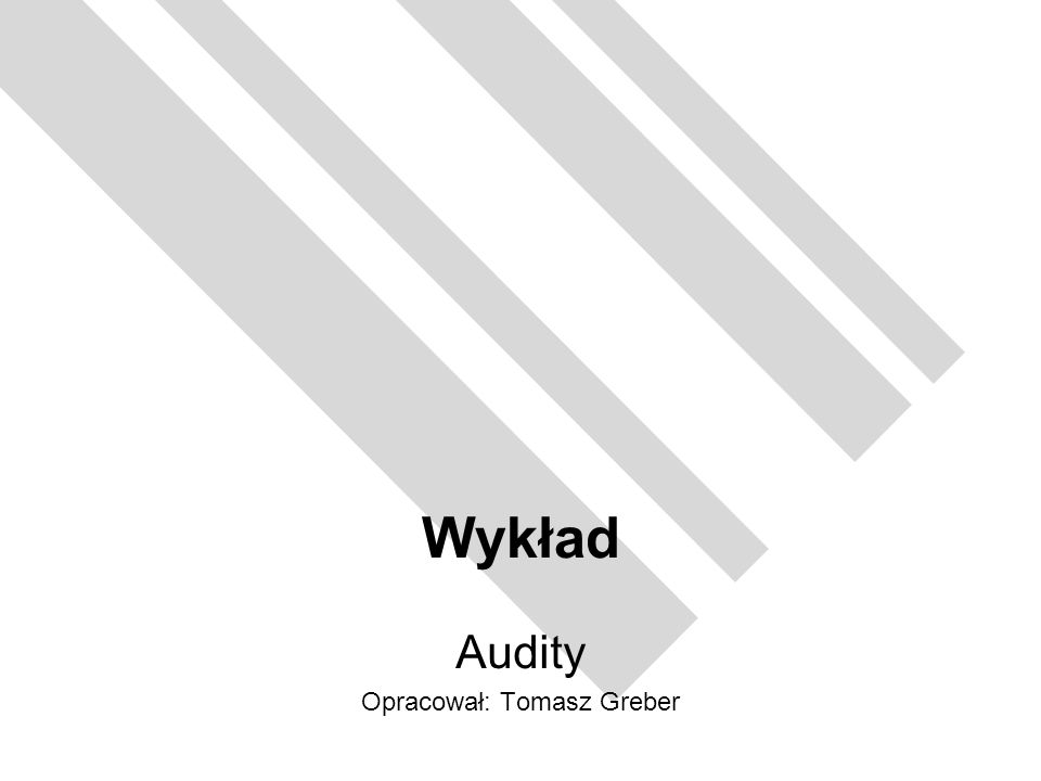 Wykład Audity Opracował: Tomasz Greber