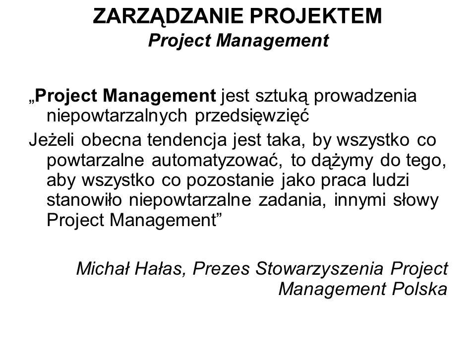 Project Management jest sztuką prowadzenia niepowtarzalnych przedsięwzięć Jeżeli obecna tendencja jest taka, by wszystko co powtarzalne automatyzować,
