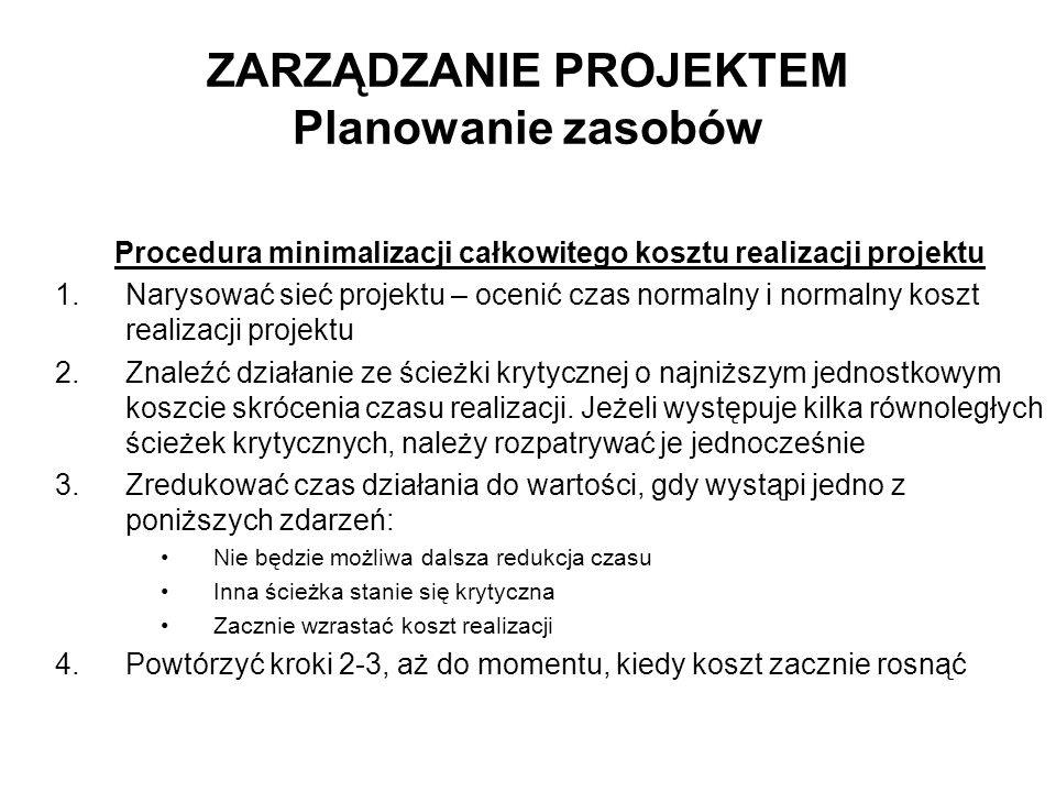 ZARZĄDZANIE PROJEKTEM Planowanie zasobów Procedura minimalizacji całkowitego kosztu realizacji projektu 1.Narysować sieć projektu – ocenić czas normal
