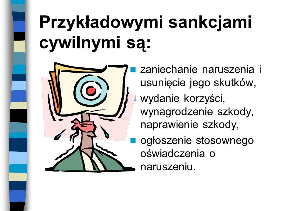 Przykładowymi sankcjami cywilnymi są: zaniechanie naruszenia i usunięcie jego skutków, wydanie korzyści, wynagrodzenie szkody, naprawienie szkody, ogł