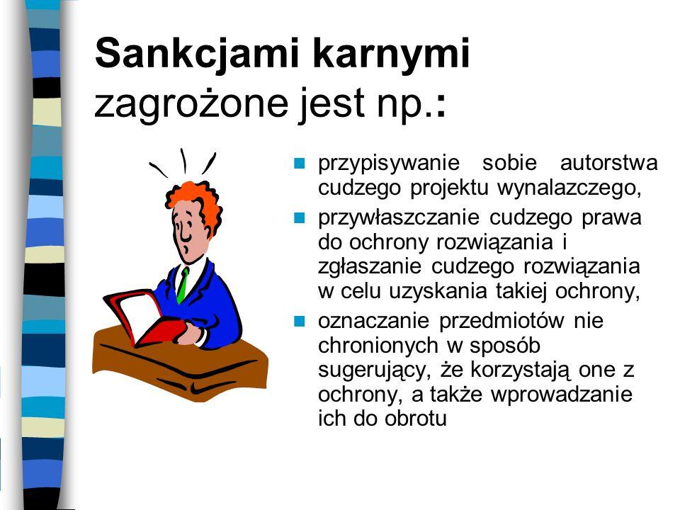 Sankcjami karnymi zagrożone jest np.: przypisywanie sobie autorstwa cudzego projektu wynalazczego, przywłaszczanie cudzego prawa do ochrony rozwiązani