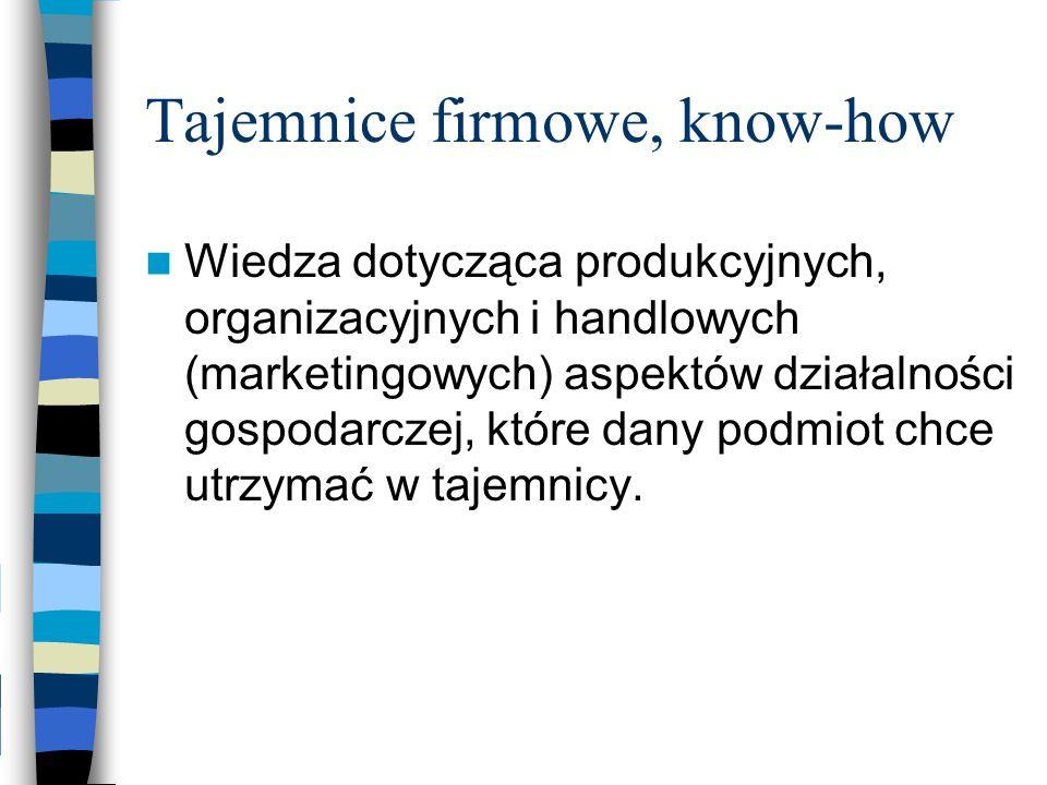 Tajemnice firmowe, know-how Wiedza dotycząca produkcyjnych, organizacyjnych i handlowych (marketingowych) aspektów działalności gospodarczej, które da