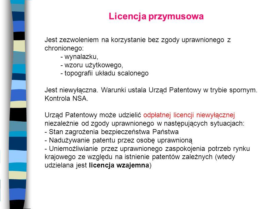 Licencja przymusowa Jest zezwoleniem na korzystanie bez zgody uprawnionego z chronionego: - wynalazku, - wzoru użytkowego, - topografii układu scalone