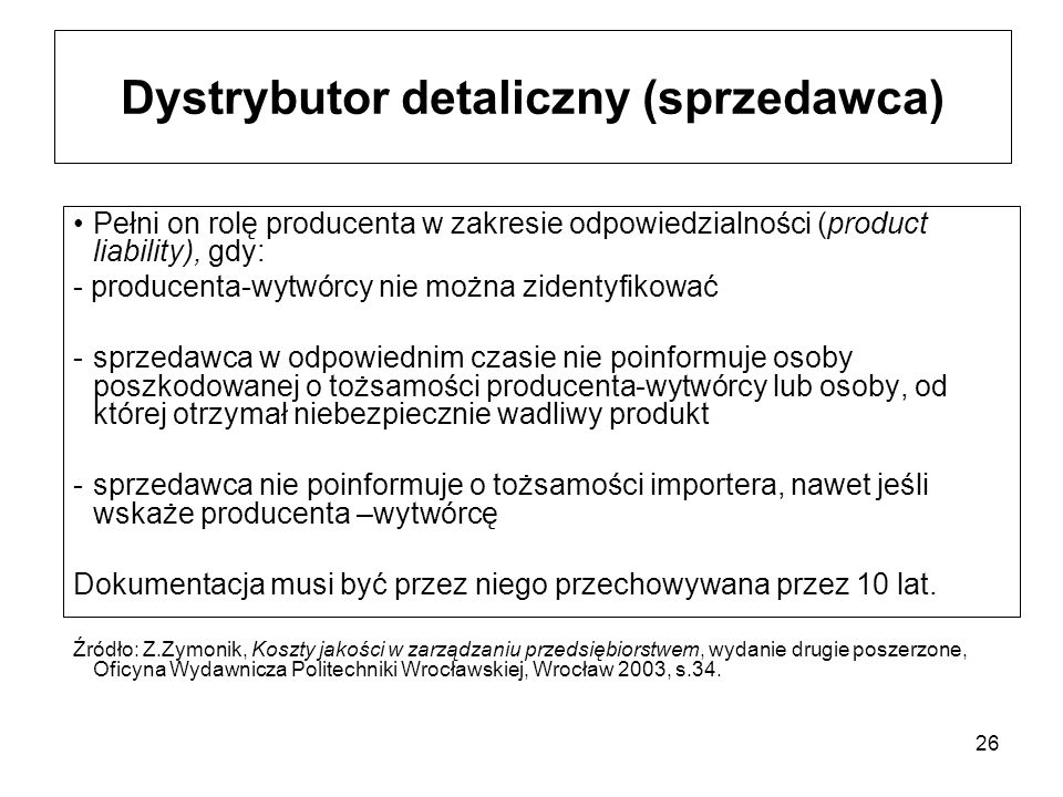 26 Dystrybutor detaliczny (sprzedawca) Pełni on rolę producenta w zakresie odpowiedzialności (product liability), gdy: - producenta-wytwórcy nie można