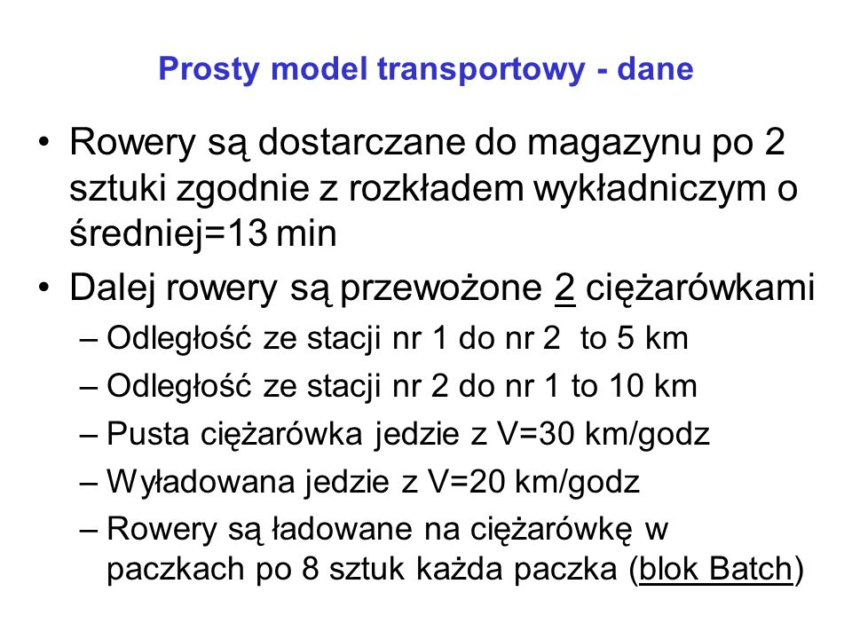 Prosty model transportowy - dane Rowery są dostarczane do magazynu po 2 sztuki zgodnie z rozkładem wykładniczym o średniej=13 min Dalej rowery są prze