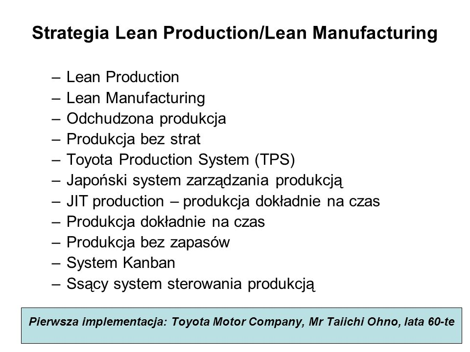 Strategia Lean Production/Lean Manufacturing –Lean Production –Lean Manufacturing –Odchudzona produkcja –Produkcja bez strat –Toyota Production System