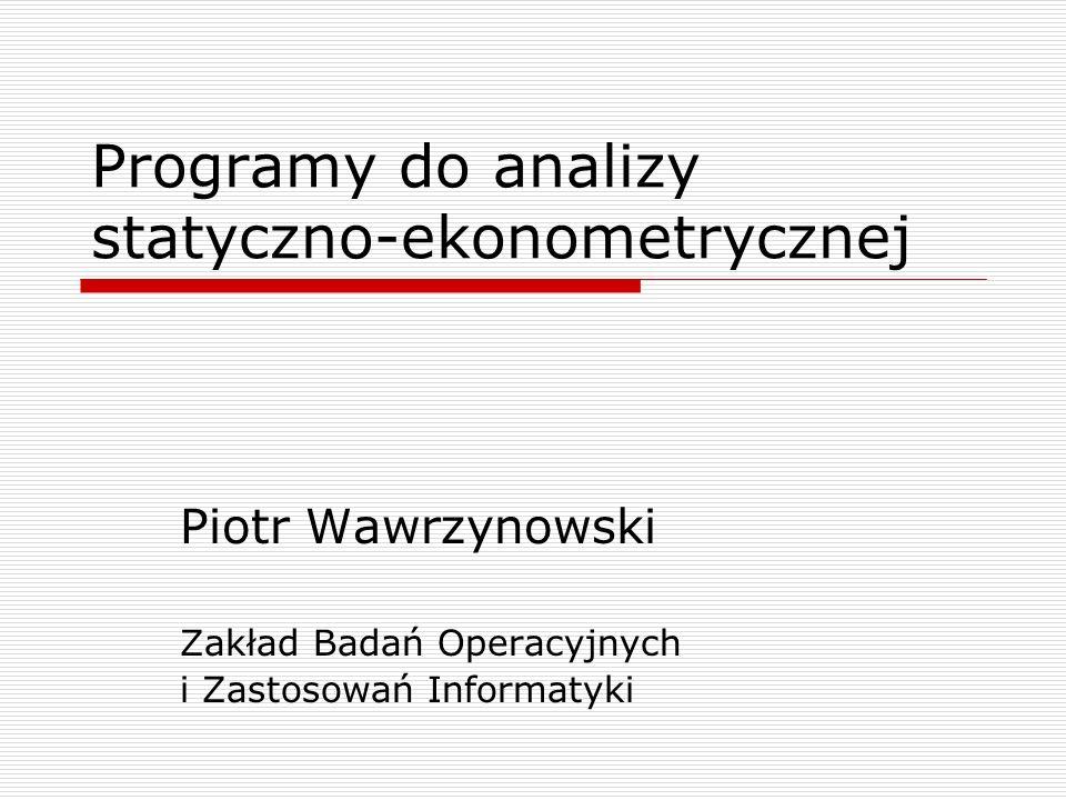 Programy do analizy statyczno-ekonometrycznej Piotr Wawrzynowski Zakład Badań Operacyjnych i Zastosowań Informatyki