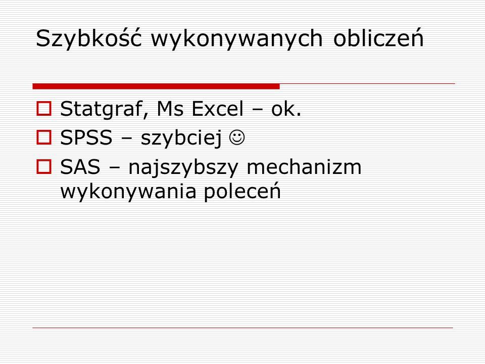 Szybkość wykonywanych obliczeń Statgraf, Ms Excel – ok. SPSS – szybciej SAS – najszybszy mechanizm wykonywania poleceń