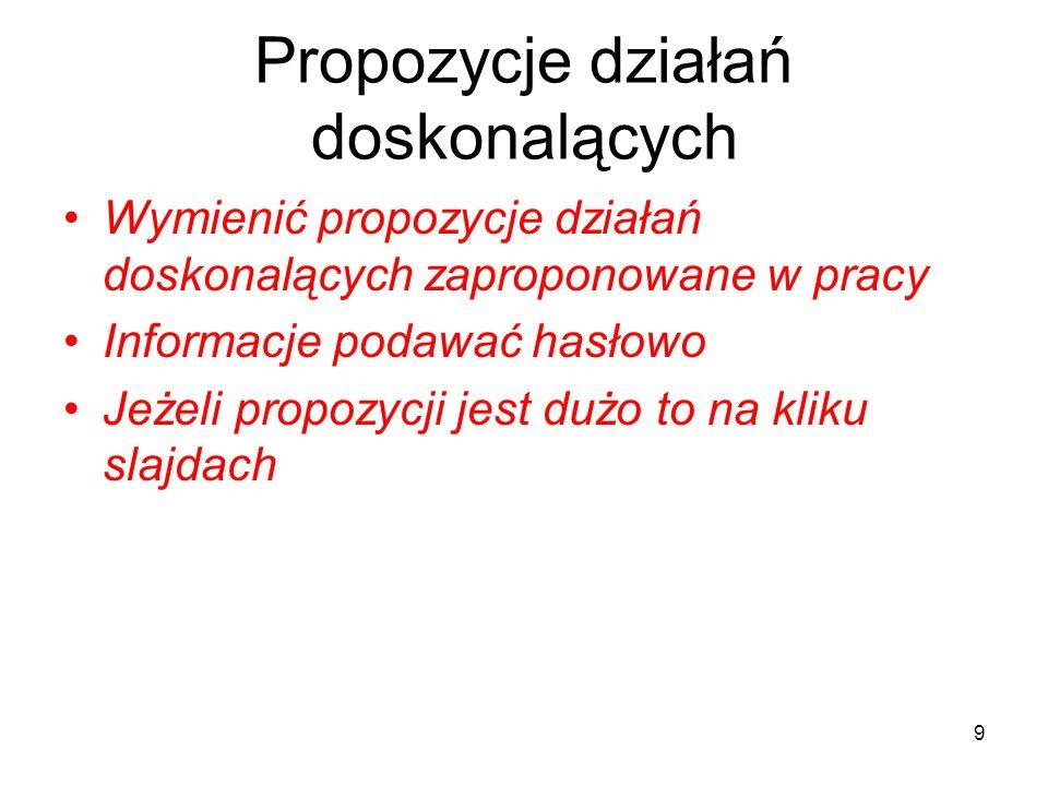 Propozycje działań doskonalących Wymienić propozycje działań doskonalących zaproponowane w pracy Informacje podawać hasłowo Jeżeli propozycji jest duż