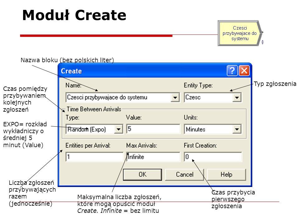 Moduł Create Nazwa bloku (bez polskich liter) Typ zgłoszenia Czas pomiędzy przybywaniem kolejnych zgłoszeń Liczba zgłoszeń przybywających razem (jednocześnie) Maksymalna liczba zgłoszeń, które mogą opuścić moduł Create.