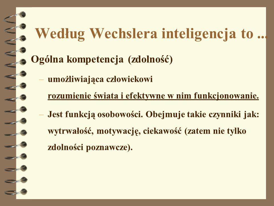 Według Wechslera inteligencja to... Ogólna kompetencja (zdolność) –umożliwiająca człowiekowi rozumienie świata i efektywne w nim funkcjonowanie. –Jest