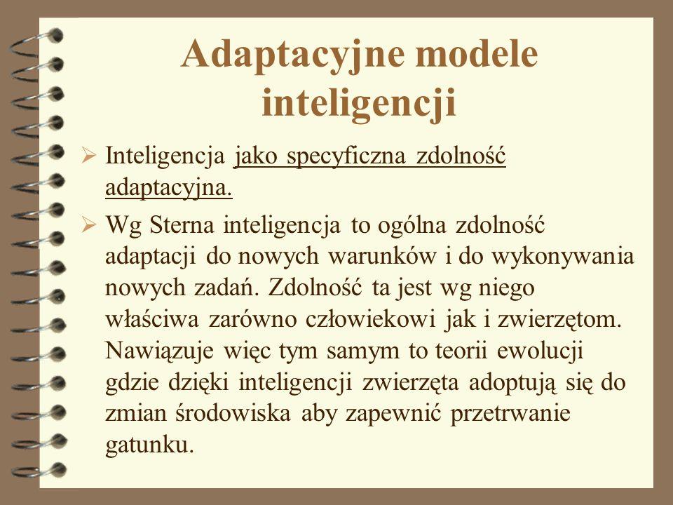 Adaptacyjne modele inteligencji Inteligencja jako specyficzna zdolność adaptacyjna. Wg Sterna inteligencja to ogólna zdolność adaptacji do nowych waru