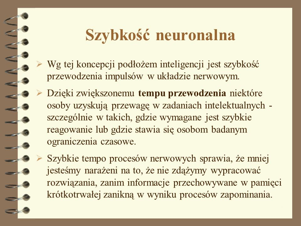 Szybkość neuronalna Wg tej koncepcji podłożem inteligencji jest szybkość przewodzenia impulsów w układzie nerwowym. Dzięki zwiększonemu tempu przewodz