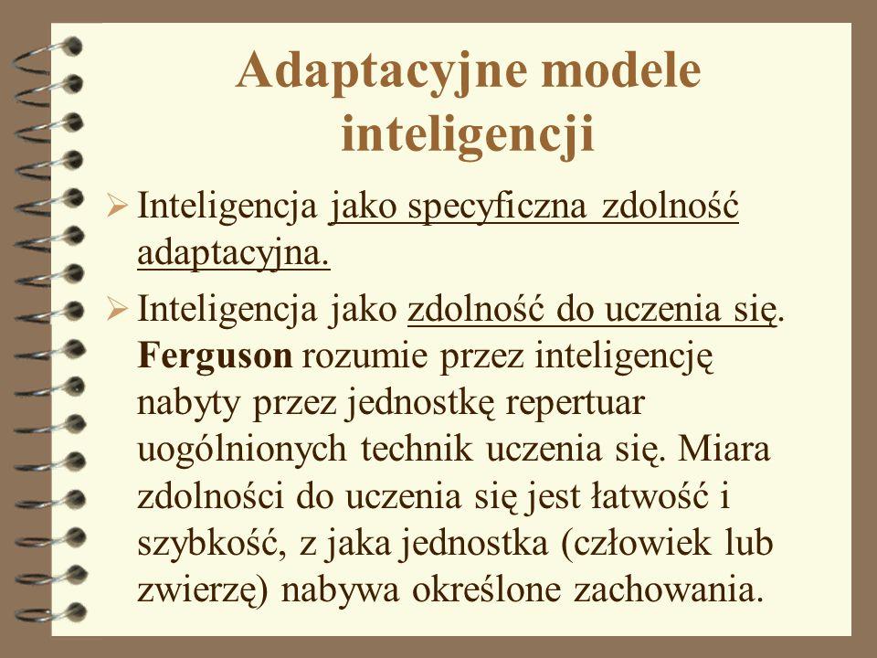 Adaptacyjne modele inteligencji Inteligencja jako specyficzna zdolność adaptacyjna. Inteligencja jako zdolność do uczenia się. Ferguson rozumie przez