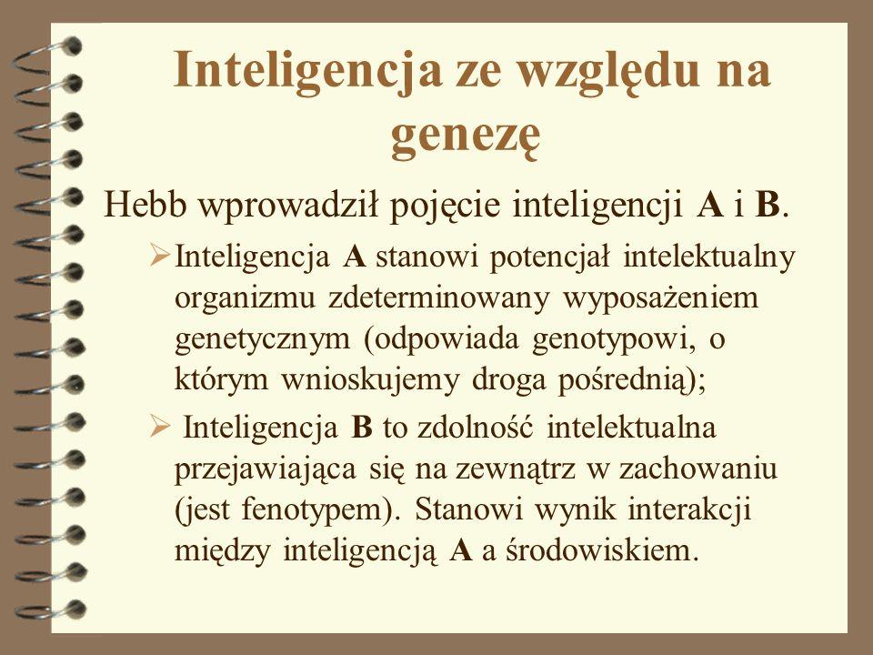 Inteligencja ze względu na genezę Hebb wprowadził pojęcie inteligencji A i B. Inteligencja A stanowi potencjał intelektualny organizmu zdeterminowany