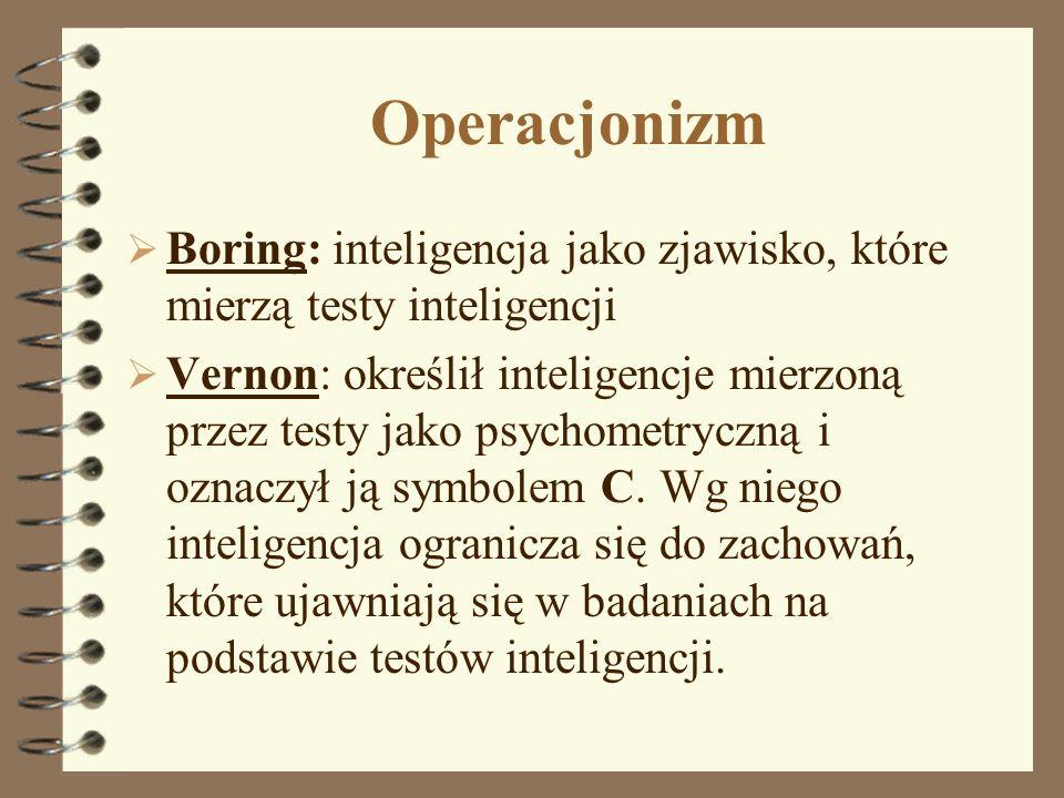 Operacjonizm Boring: inteligencja jako zjawisko, które mierzą testy inteligencji Vernon: określił inteligencje mierzoną przez testy jako psychometrycz