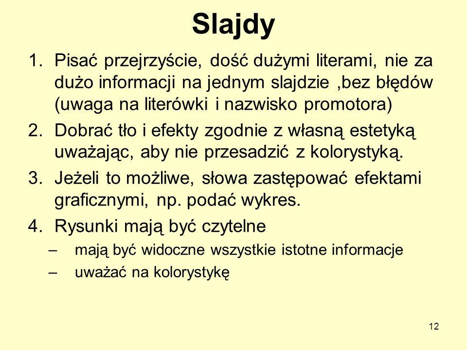 Slajdy 1.Pisać przejrzyście, dość dużymi literami, nie za dużo informacji na jednym slajdzie,bez błędów (uwaga na literówki i nazwisko promotora) 2.Do