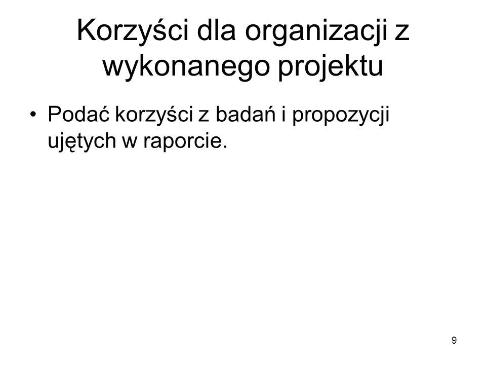 Korzyści dla organizacji z wykonanego projektu Podać korzyści z badań i propozycji ujętych w raporcie. 9