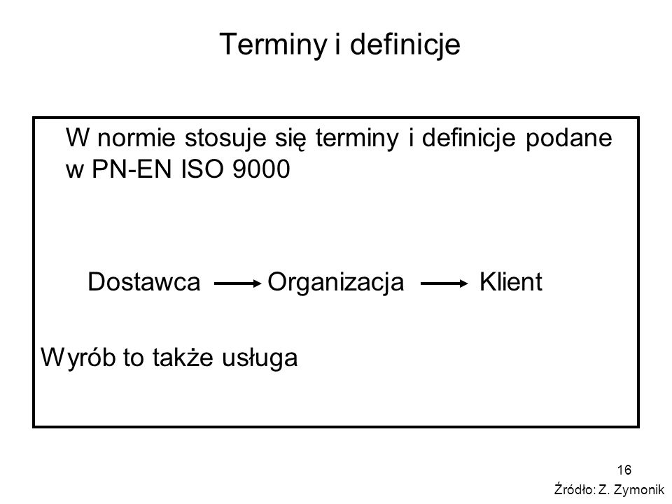 16 Terminy i definicje W normie stosuje się terminy i definicje podane w PN-EN ISO 9000 Dostawca Organizacja Klient Wyrób to także usługa Źródło: Z. Z