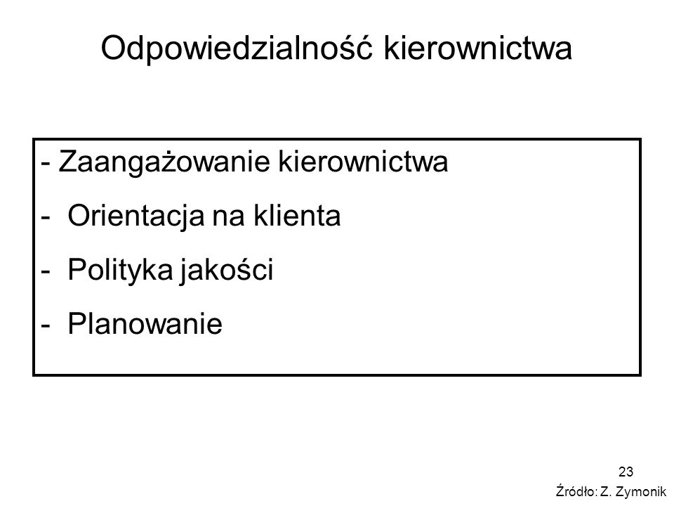 23 Odpowiedzialność kierownictwa - Zaangażowanie kierownictwa - Orientacja na klienta - Polityka jakości - Planowanie Źródło: Z. Zymonik