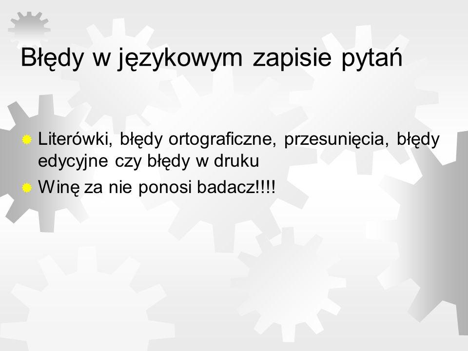 Błędy w językowym zapisie pytań Literówki, błędy ortograficzne, przesunięcia, błędy edycyjne czy błędy w druku Winę za nie ponosi badacz!!!!