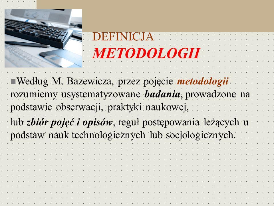 DEFINICJA METODOLOGII Według M. Bazewicza, przez pojęcie metodologii rozumiemy usystematyzowane badania, prowadzone na podstawie obserwacji, praktyki