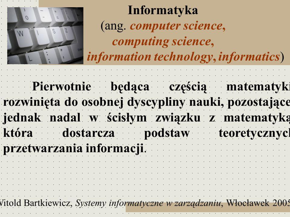 Informatyka (ang. computer science, computing science, information technology, informatics) Pierwotnie będąca częścią matematyki, rozwinięta do osobne