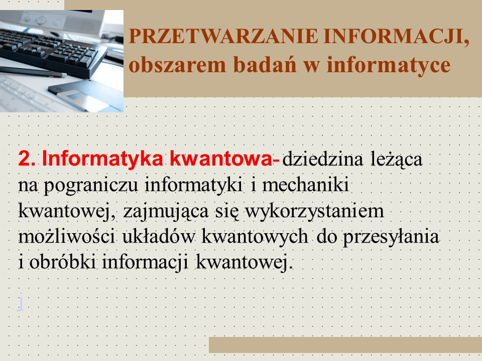 PRZETWARZANIE INFORMACJI, obszarem badań w informatyce 2. Informatyka kwantowa - dziedzina leżąca na pograniczu informatyki i mechaniki kwantowej, zaj