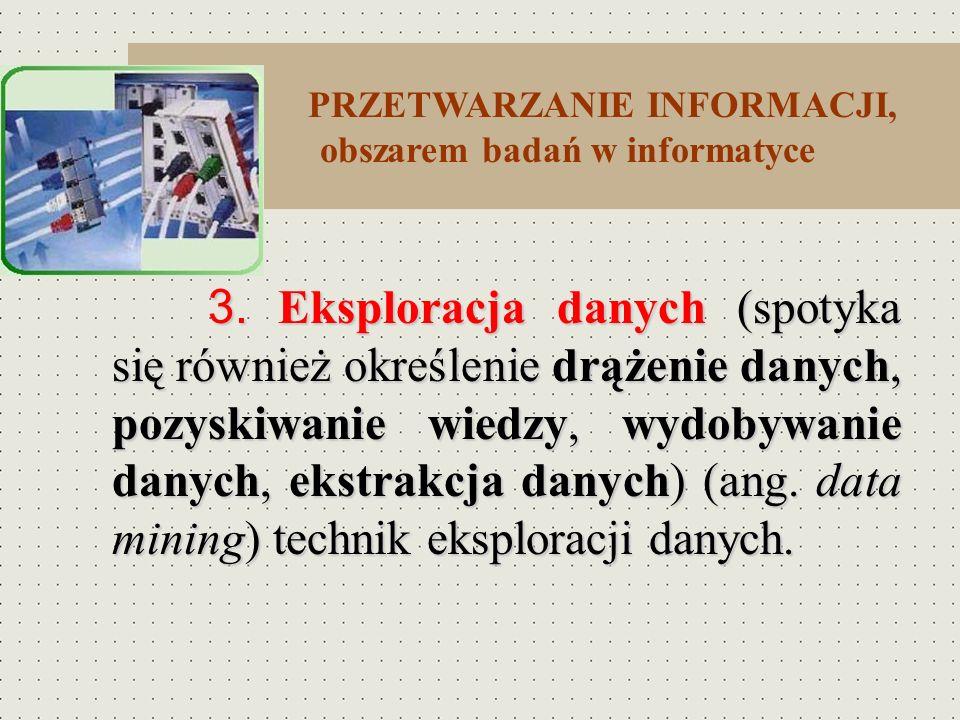 PRZETWARZANIE INFORMACJI, obszarem badań w informatyce 3. Eksploracja danych (spotyka się również określenie drążenie danych, pozyskiwanie wiedzy, wyd