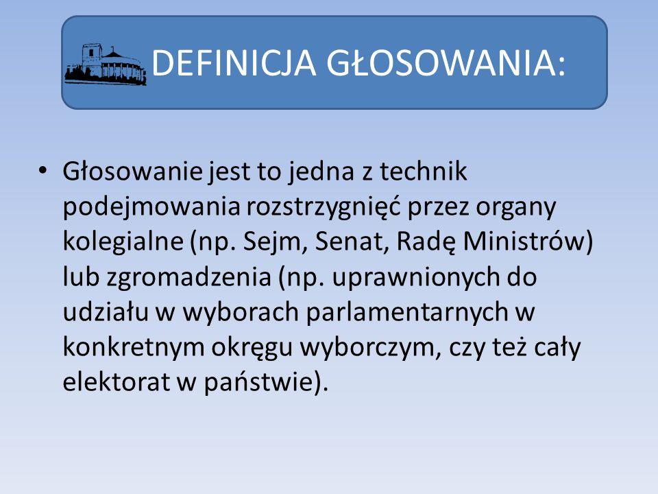 DEFINICJA GŁOSOWANIA: Głosowanie jest to jedna z technik podejmowania rozstrzygnięć przez organy kolegialne (np. Sejm, Senat, Radę Ministrów) lub zgro