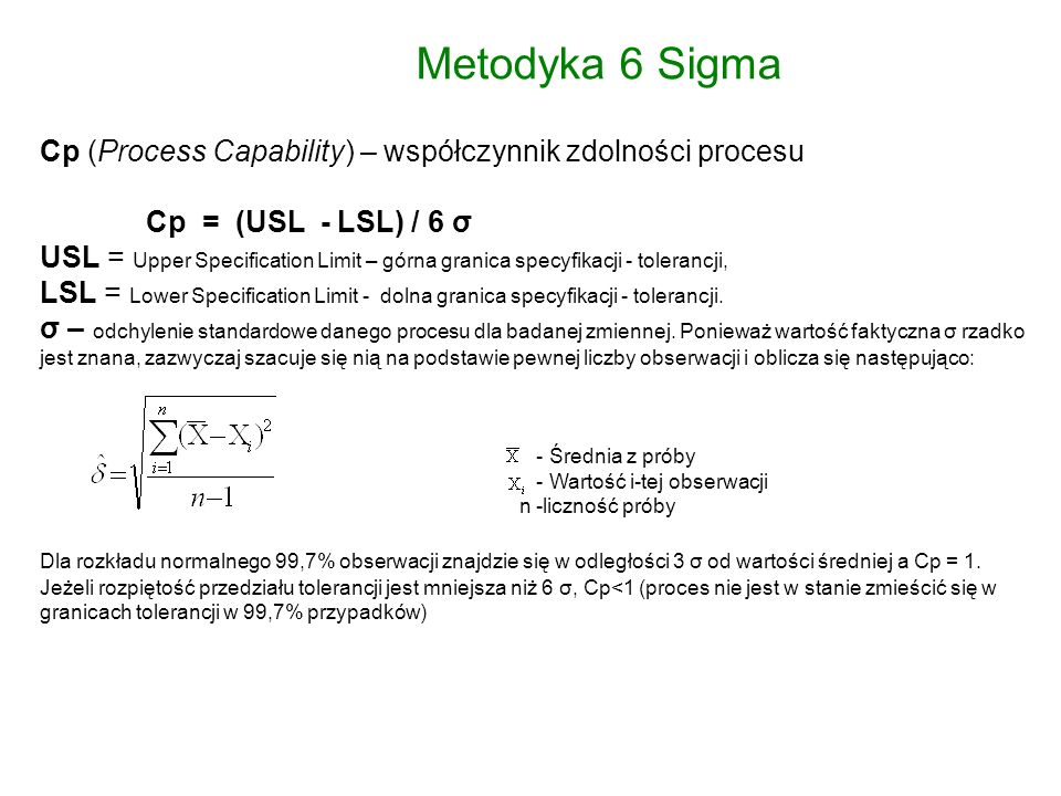 Metodyka 6 Sigma Cp (Process Capability) – współczynnik zdolności procesu Cp = (USL - LSL) / 6 σ USL = Upper Specification Limit – górna granica specyfikacji - tolerancji, LSL = Lower Specification Limit - dolna granica specyfikacji - tolerancji.