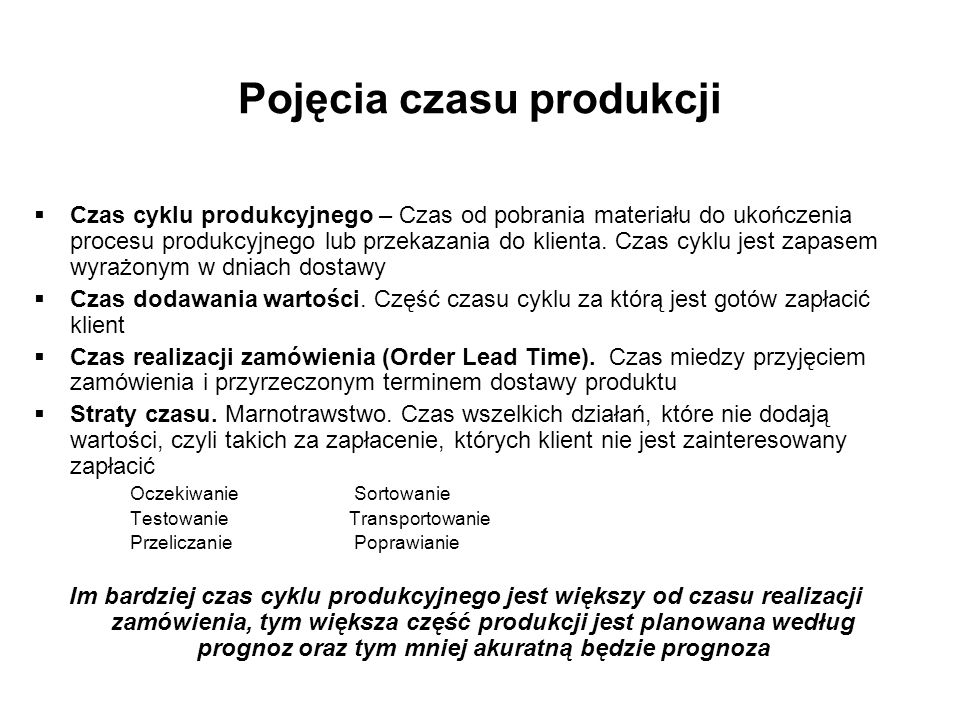 Pojęcia czasu produkcji Czas cyklu produkcyjnego – Czas od pobrania materiału do ukończenia procesu produkcyjnego lub przekazania do klienta. Czas cyk