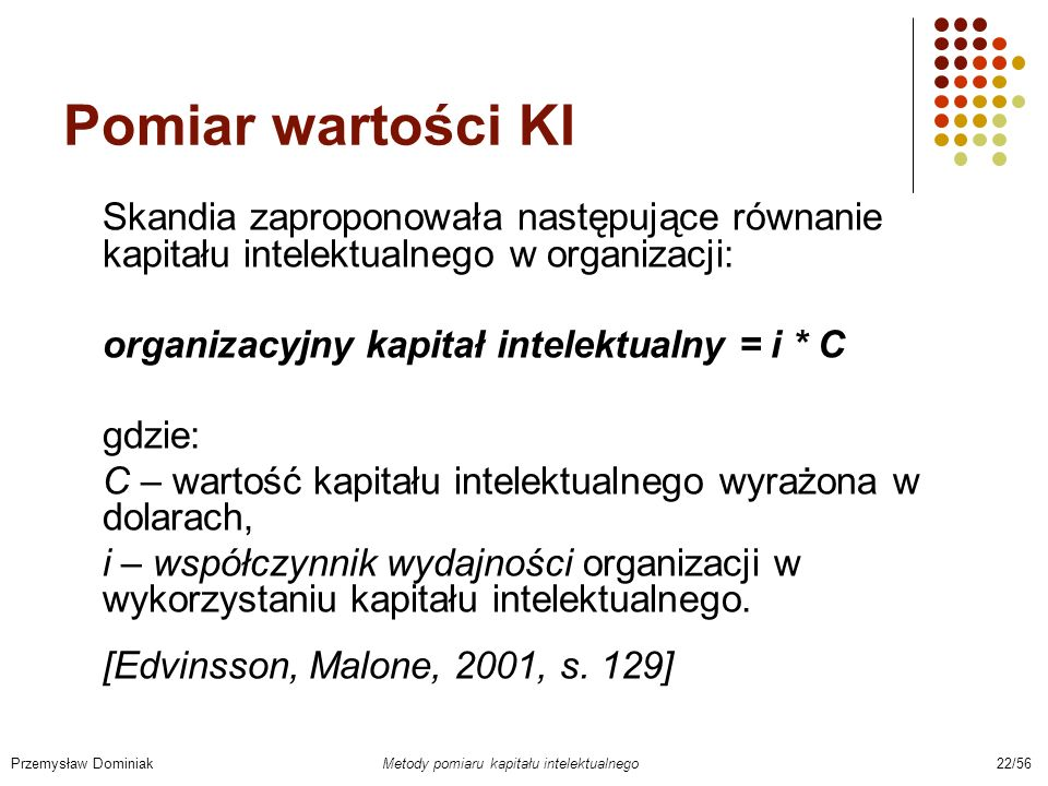 Pomiar wartości KI Skandia zaproponowała następujące równanie kapitału intelektualnego w organizacji: organizacyjny kapitał intelektualny = i * C gdzi