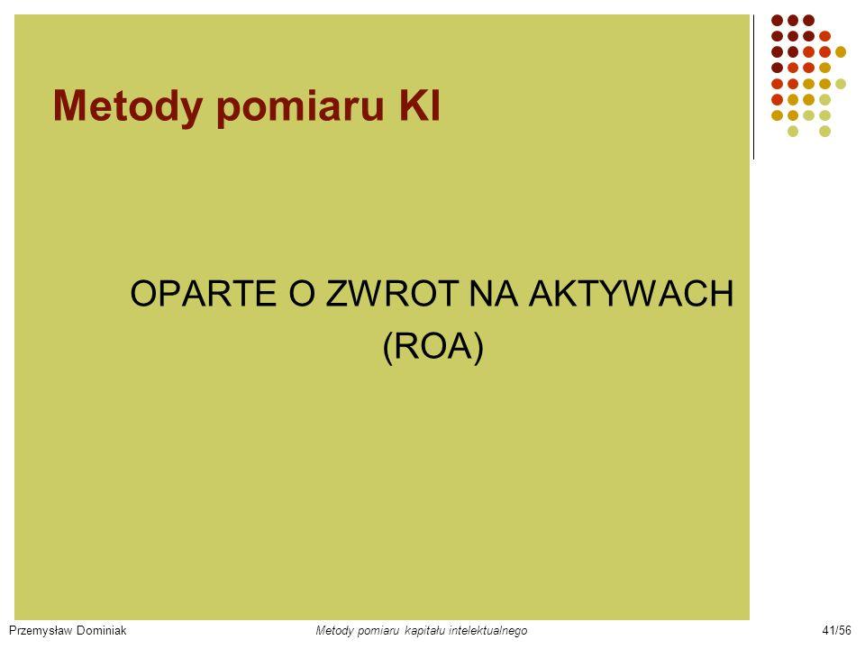 Metody pomiaru KI OPARTE O ZWROT NA AKTYWACH (ROA) Przemysław Dominiak Metody pomiaru kapitału intelektualnego 41/56