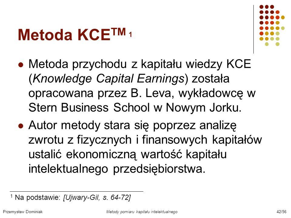 Metoda KCE TM 1 Metoda przychodu z kapitału wiedzy KCE (Knowledge Capital Earnings) została opracowana przez B. Leva, wykładowcę w Stern Business Scho