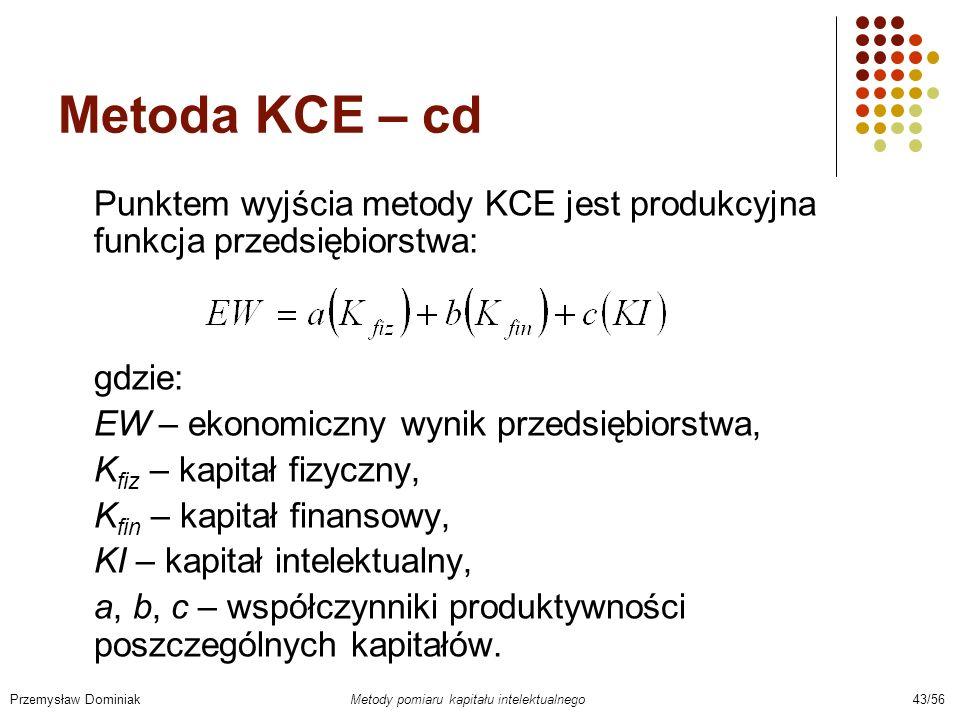 Metoda KCE – cd Punktem wyjścia metody KCE jest produkcyjna funkcja przedsiębiorstwa: gdzie: EW – ekonomiczny wynik przedsiębiorstwa, K fiz – kapitał