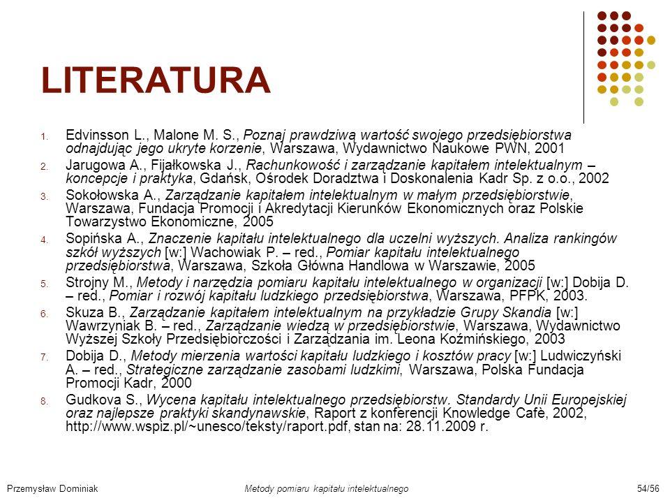LITERATURA 1. Edvinsson L., Malone M. S., Poznaj prawdziwą wartość swojego przedsiębiorstwa odnajdując jego ukryte korzenie, Warszawa, Wydawnictwo Nau