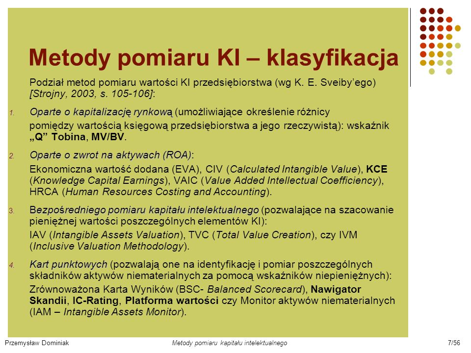 Metody pomiaru KI – klasyfikacja Podział metod pomiaru wartości KI przedsiębiorstwa (wg K. E. Sveibyego) [Strojny, 2003, s. 105-106]: 1. Oparte o kapi