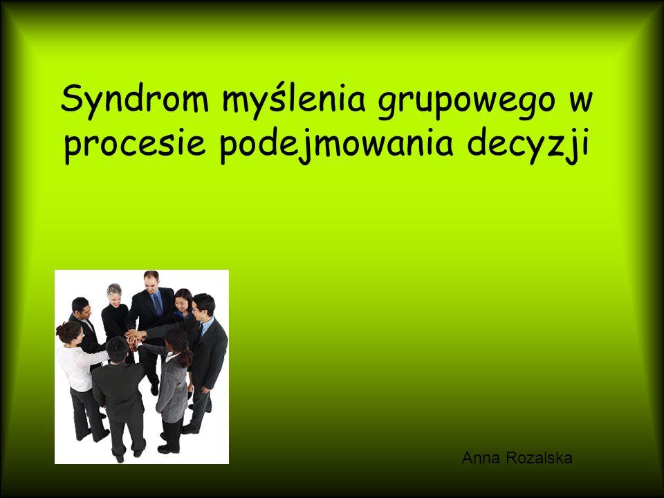 Syndrom myślenia grupowego w procesie podejmowania decyzji Anna Rozalska