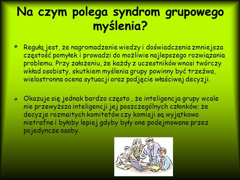 Na czym polega syndrom grupowego myślenia? Regułą jest, że nagromadzenie wiedzy i doświadczenia zmniejsza częstość pomyłek i prowadzi do możliwie najl