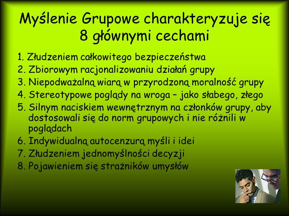 Myślenie Grupowe charakteryzuje się 8 głównymi cechami 1. Złudzeniem całkowitego bezpieczeństwa 2. Zbiorowym racjonalizowaniu działań grupy 3. Niepodw