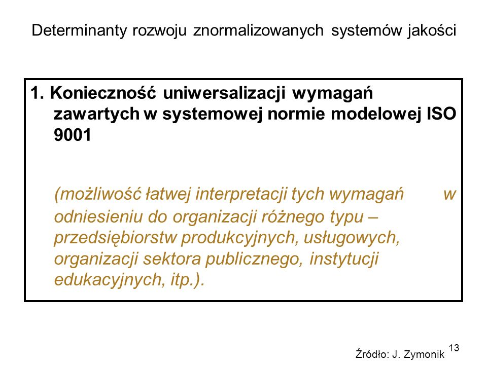 13 Determinanty rozwoju znormalizowanych systemów jakości 1. Konieczność uniwersalizacji wymagań zawartych w systemowej normie modelowej ISO 9001 (moż