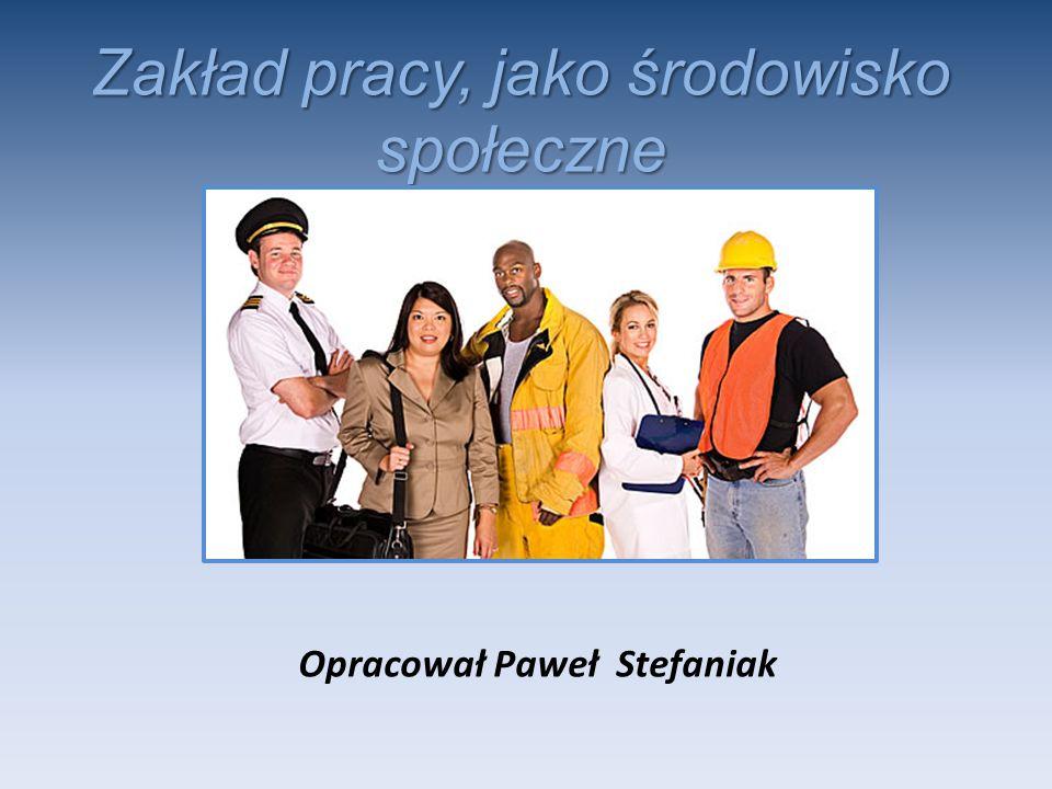 Zakład pracy, jako środowisko społeczne Opracował Paweł Stefaniak