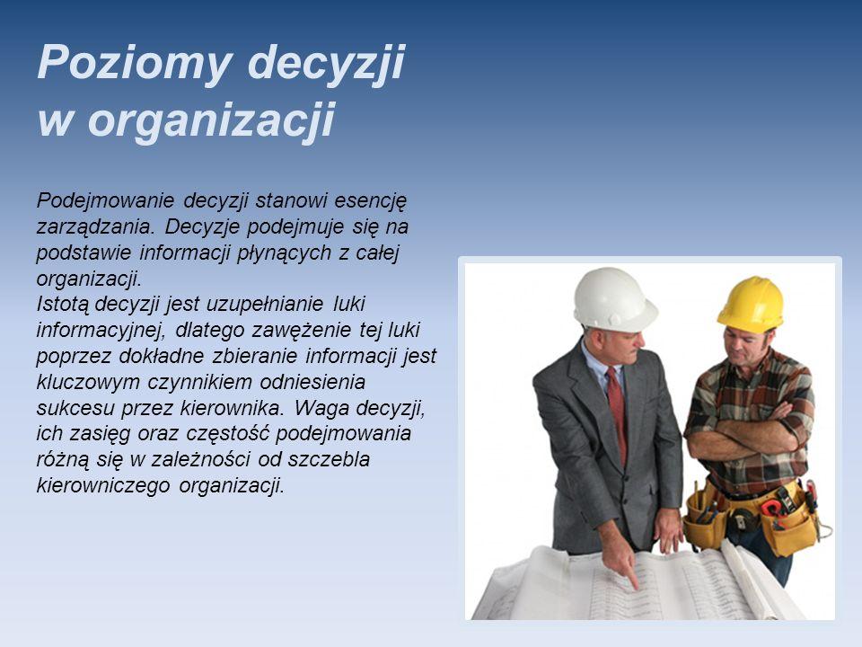 Poziomy decyzji w organizacji Podejmowanie decyzji stanowi esencję zarządzania. Decyzje podejmuje się na podstawie informacji płynących z całej organi