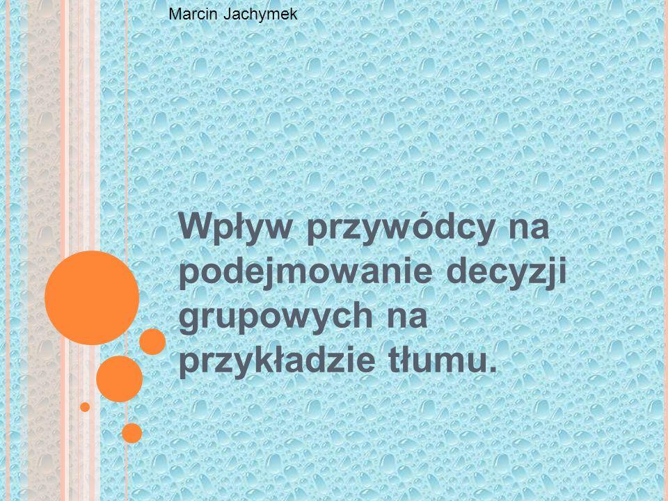 Wpływ przywódcy na podejmowanie decyzji grupowych na przykładzie tłumu. Marcin Jachymek