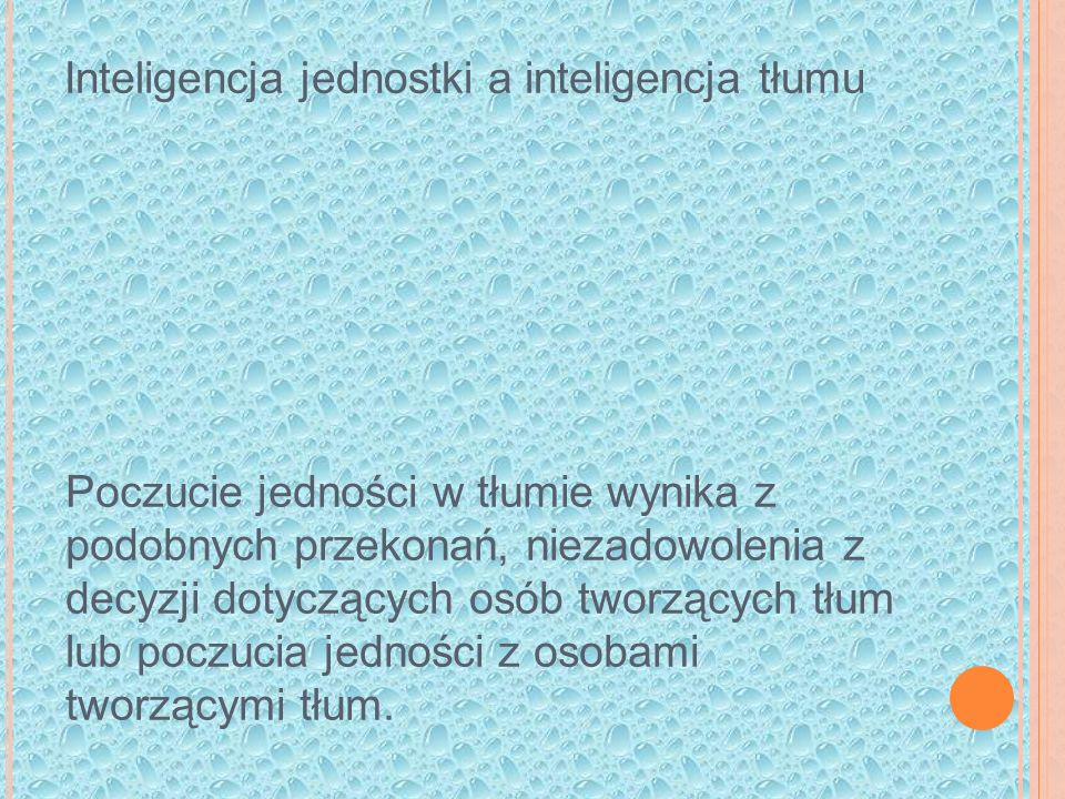 Inteligencja jednostki a inteligencja tłumu Poczucie jedności w tłumie wynika z podobnych przekonań, niezadowolenia z decyzji dotyczących osób tworzących tłum lub poczucia jedności z osobami tworzącymi tłum.